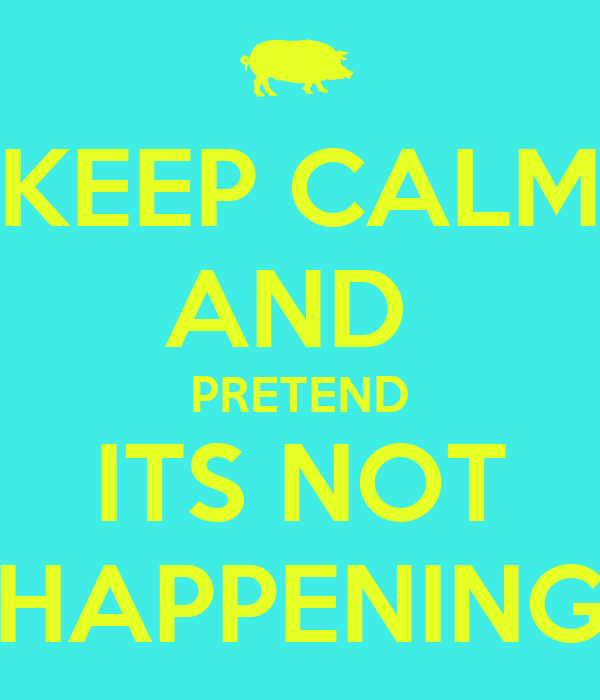 KEEP CALM AND  PRETEND ITS NOT HAPPENING