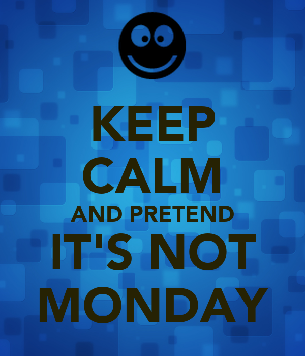 KEEP CALM AND PRETEND IT'S NOT MONDAY