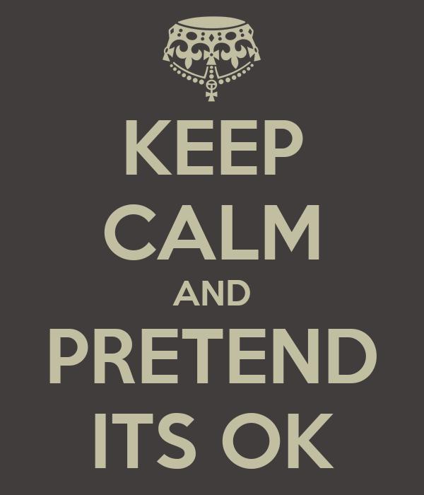 KEEP CALM AND PRETEND ITS OK