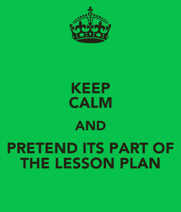 KEEP CALM AND PRETEND ITS PART OF THE LESSON PLAN