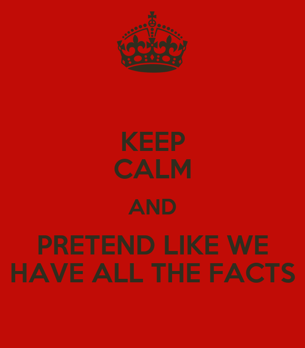 KEEP CALM AND PRETEND LIKE WE HAVE ALL THE FACTS
