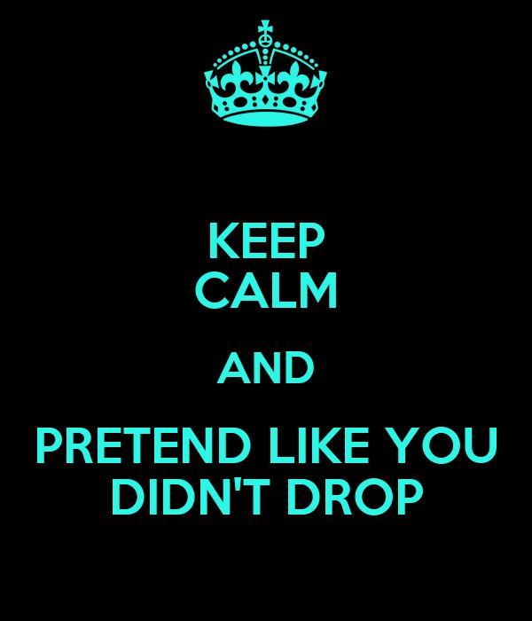 KEEP CALM AND PRETEND LIKE YOU DIDN'T DROP