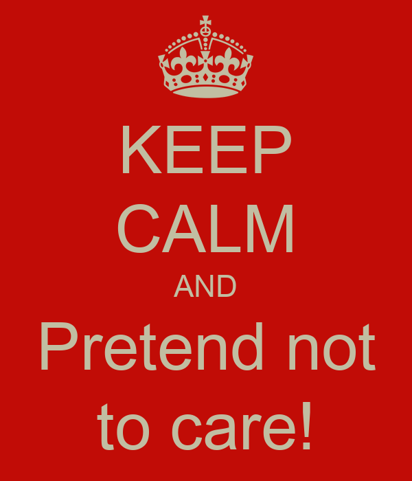 KEEP CALM AND Pretend not to care!