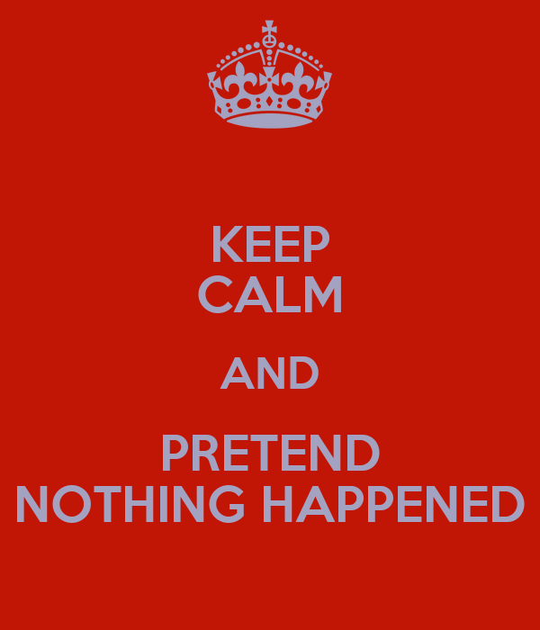 KEEP CALM AND PRETEND NOTHING HAPPENED