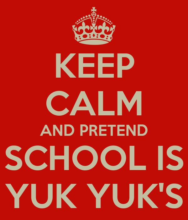 KEEP CALM AND PRETEND SCHOOL IS YUK YUK'S