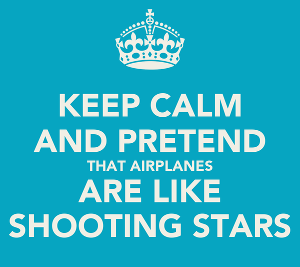 KEEP CALM AND PRETEND THAT AIRPLANES ARE LIKE SHOOTING STARS