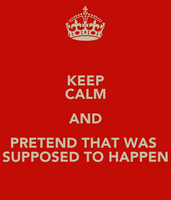 KEEP CALM AND PRETEND THAT WAS  SUPPOSED TO HAPPEN