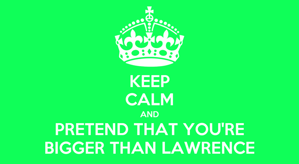 KEEP CALM AND PRETEND THAT YOU'RE BIGGER THAN LAWRENCE