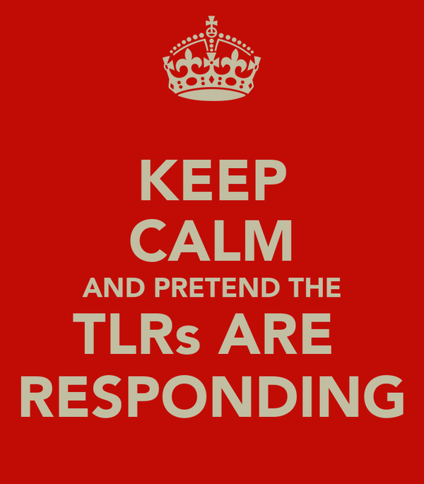 KEEP CALM AND PRETEND THE TLRs ARE  RESPONDING
