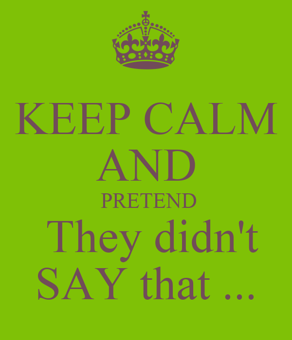 KEEP CALM AND  PRETEND  They didn't SAY that ...