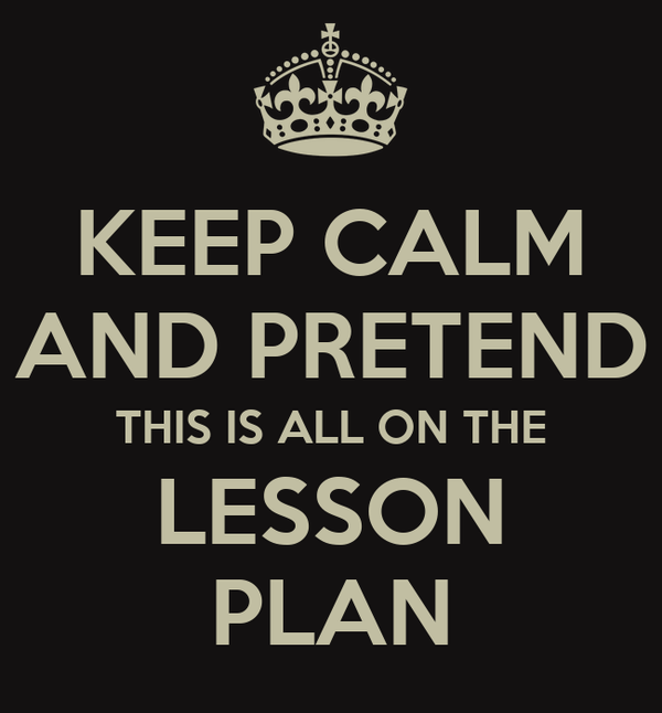 KEEP CALM AND PRETEND THIS IS ALL ON THE LESSON PLAN