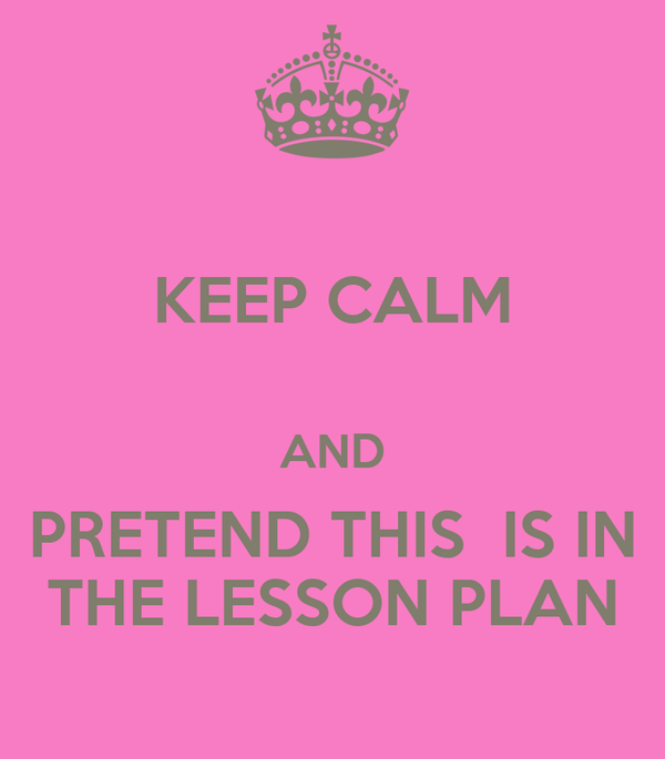 KEEP CALM  AND PRETEND THIS  IS IN THE LESSON PLAN