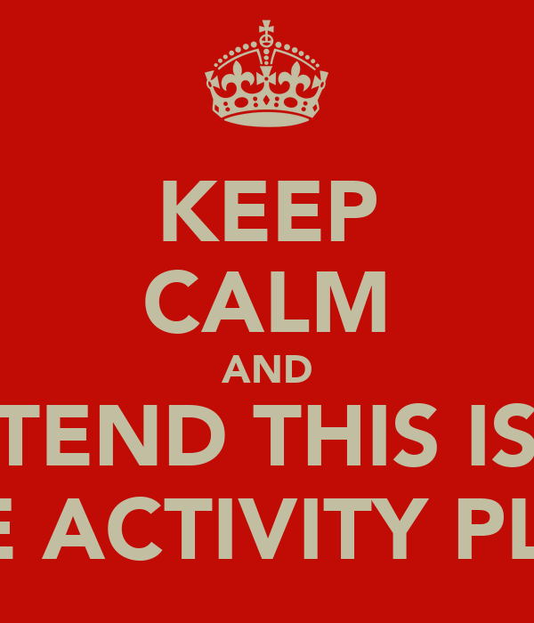 KEEP CALM AND PRETEND THIS IS ON THE ACTIVITY PLAN