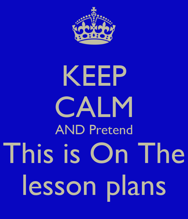 KEEP CALM AND Pretend This is On The lesson plans