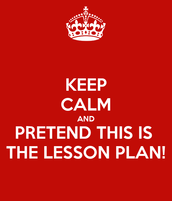 KEEP CALM AND PRETEND THIS IS  THE LESSON PLAN!