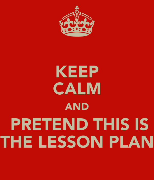 KEEP CALM AND  PRETEND THIS IS THE LESSON PLAN