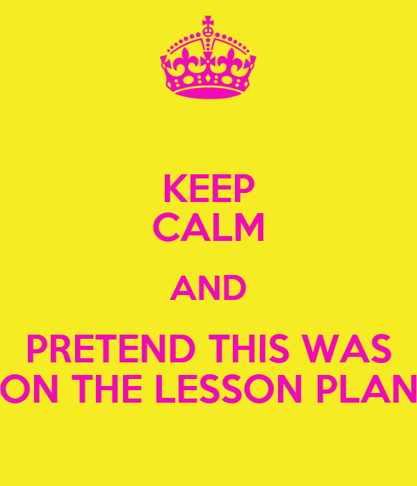 KEEP CALM AND PRETEND THIS WAS ON THE LESSON PLAN