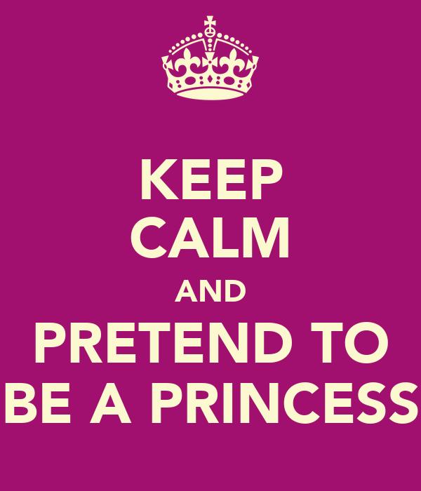KEEP CALM AND PRETEND TO BE A PRINCESS