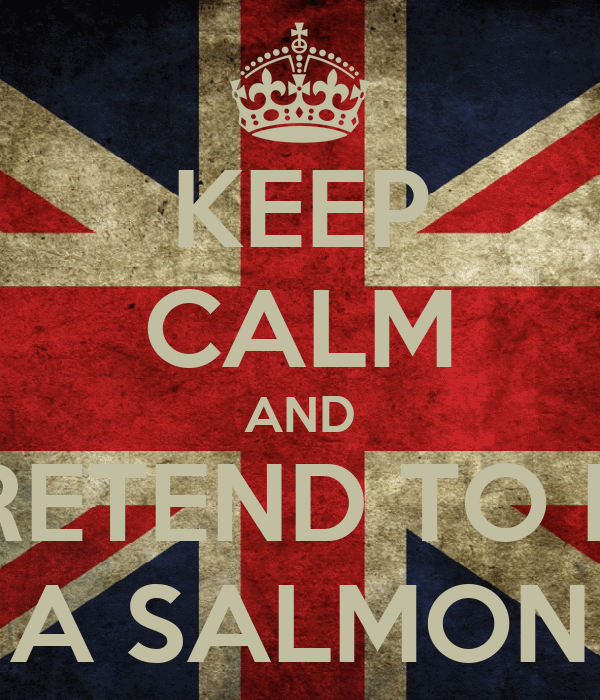 KEEP CALM AND PRETEND TO BE A SALMON
