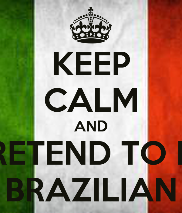 KEEP CALM AND PRETEND TO BE BRAZILIAN