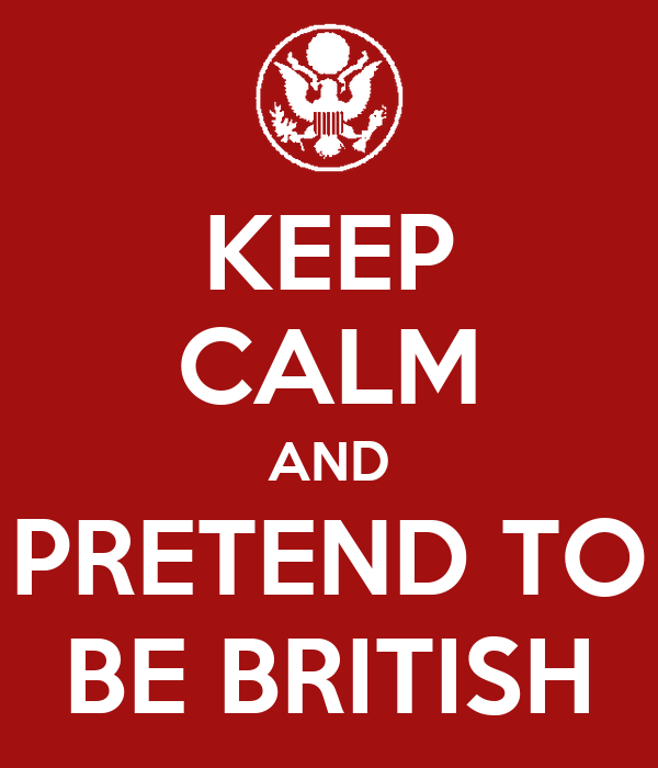KEEP CALM AND PRETEND TO BE BRITISH