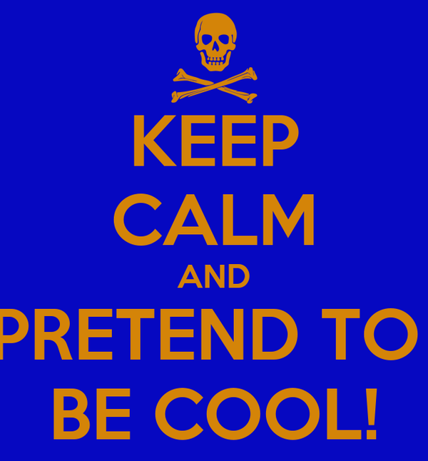 KEEP CALM AND PRETEND TO  BE COOL!