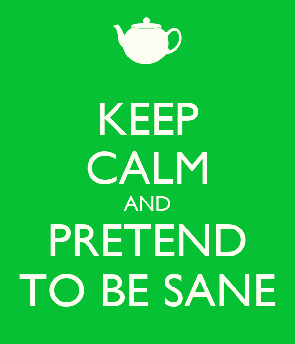 KEEP CALM AND PRETEND TO BE SANE
