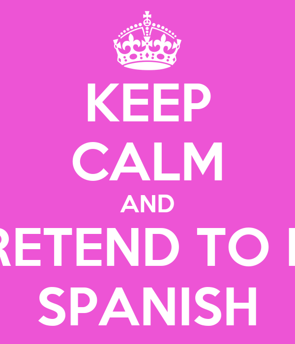 KEEP CALM AND PRETEND TO BE SPANISH