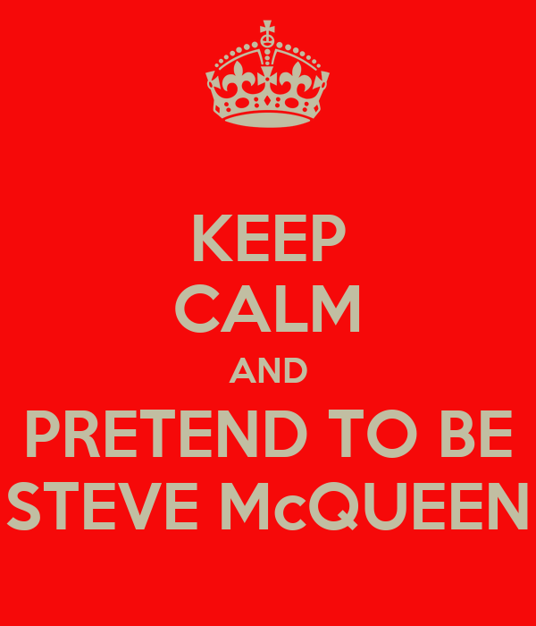 KEEP CALM AND PRETEND TO BE STEVE McQUEEN