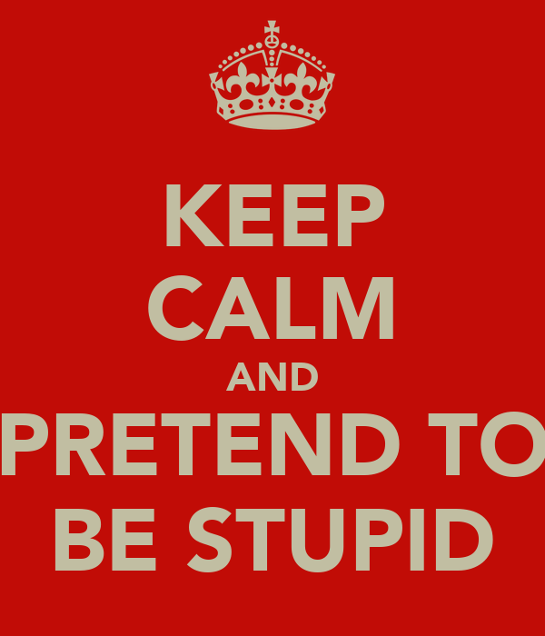 KEEP CALM AND PRETEND TO BE STUPID