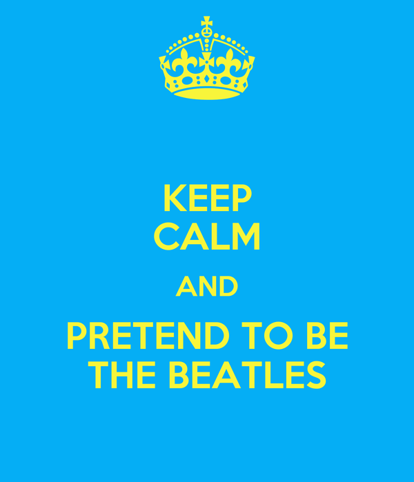 KEEP CALM AND PRETEND TO BE THE BEATLES