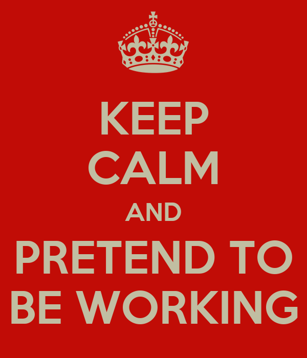 KEEP CALM AND PRETEND TO BE WORKING