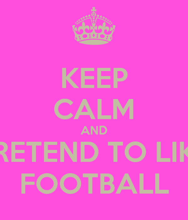 KEEP CALM AND PRETEND TO LIKE FOOTBALL