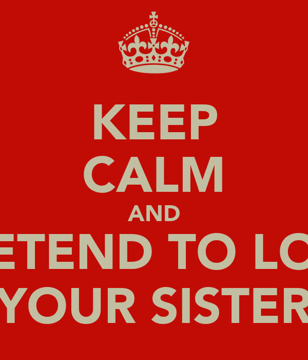 KEEP CALM AND PRETEND TO LOVE YOUR SISTER