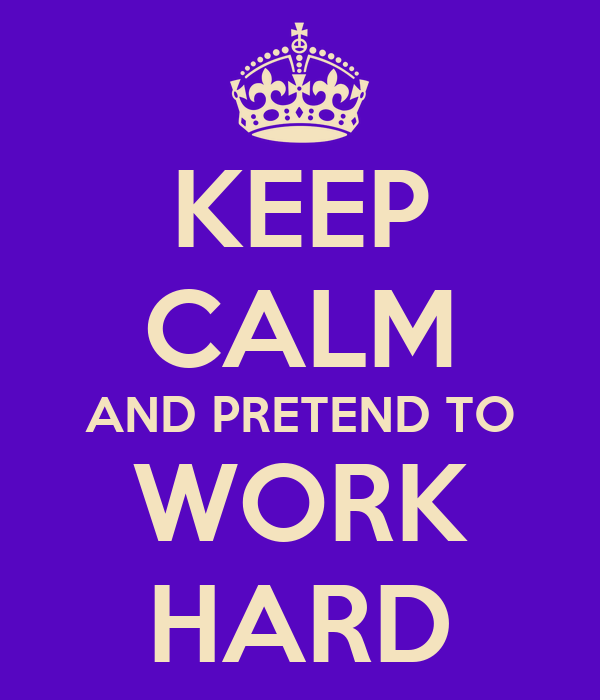 KEEP CALM AND PRETEND TO WORK HARD