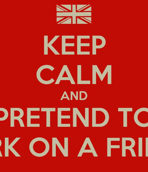 KEEP CALM AND PRETEND TO WORK ON A FRIDAY!