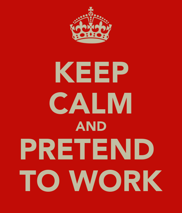 KEEP CALM AND PRETEND  TO WORK