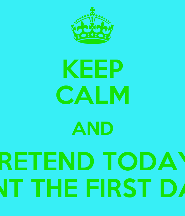 KEEP CALM AND PRETEND TODAY  ISNT THE FIRST DAY