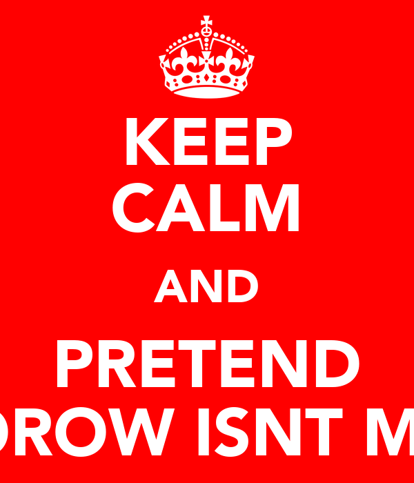 KEEP CALM AND PRETEND TOMMOROW ISNT MONDAY