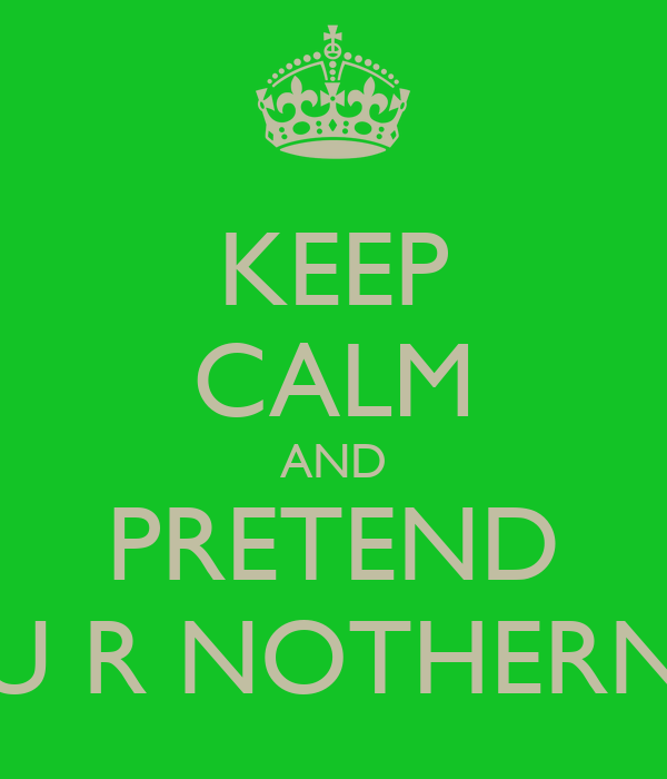 KEEP CALM AND PRETEND U R NOTHERN