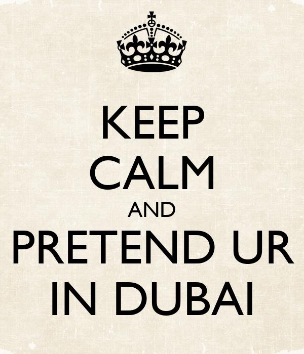 KEEP CALM AND PRETEND UR IN DUBAI