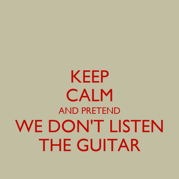 KEEP CALM AND PRETEND WE DON'T LISTEN THE GUITAR
