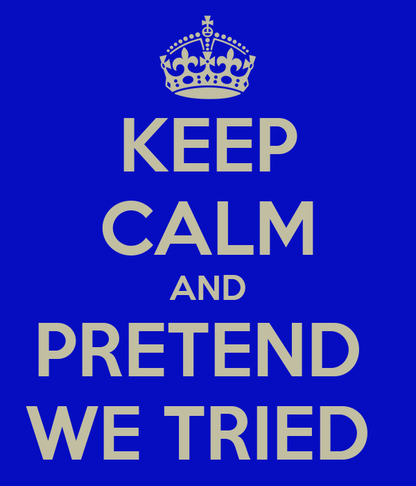 KEEP CALM AND PRETEND  WE TRIED