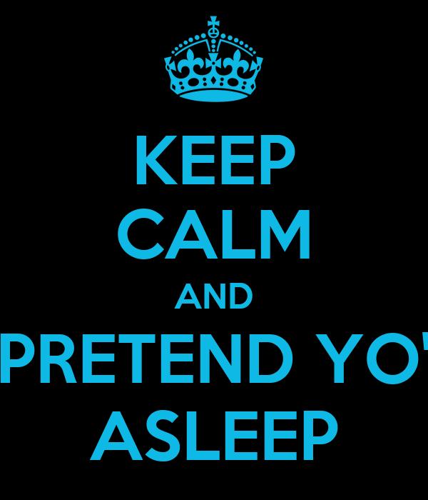 KEEP CALM AND PRETEND YO' ASLEEP