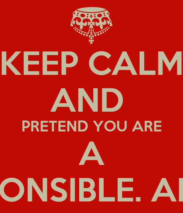 KEEP CALM AND  PRETEND YOU ARE A RESPONSIBLE. ADULT