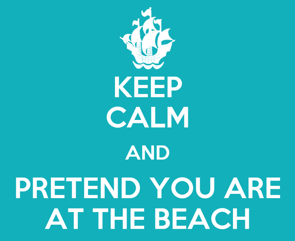 KEEP CALM AND PRETEND YOU ARE AT THE BEACH