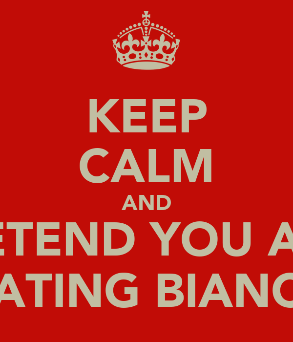 KEEP CALM AND PRETEND YOU ARE  DATING BIANCA