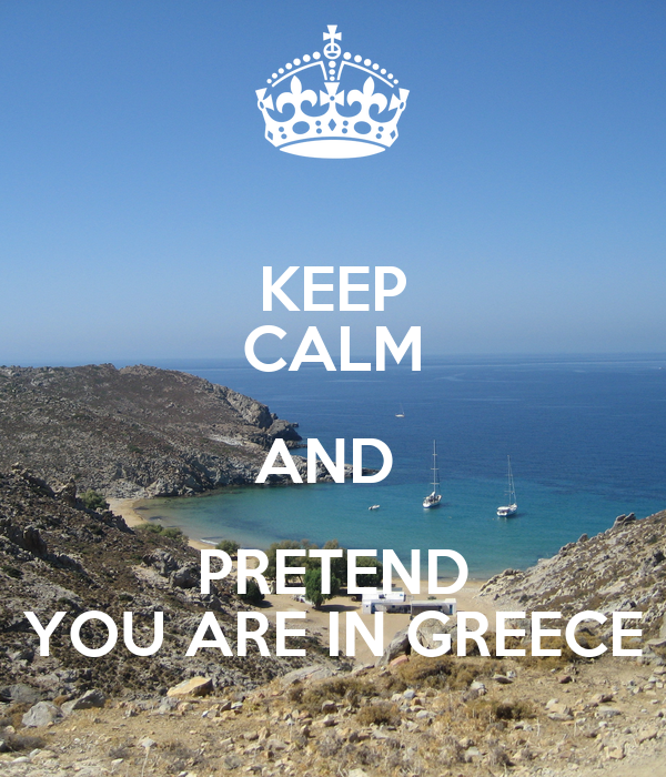 KEEP CALM AND  PRETEND YOU ARE IN GREECE