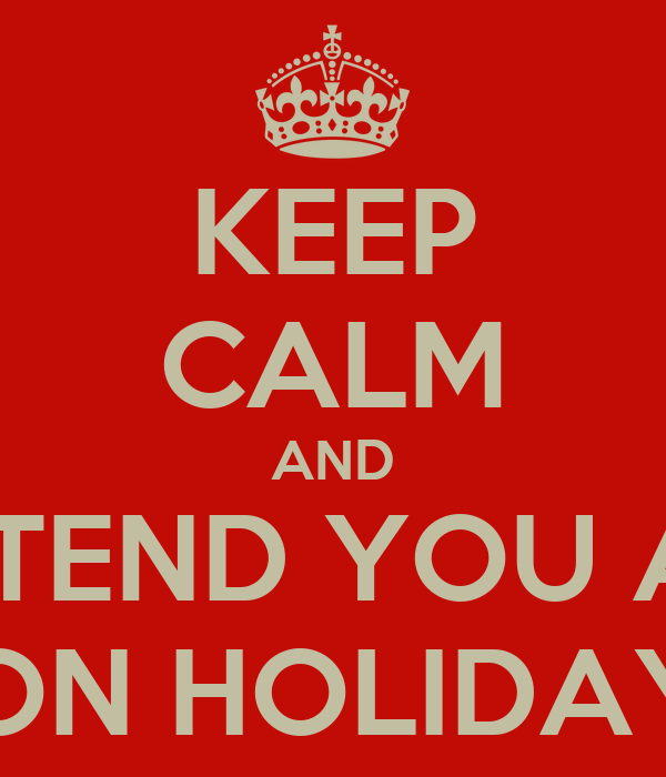 KEEP CALM AND PRETEND YOU ARE  ON HOLIDAY