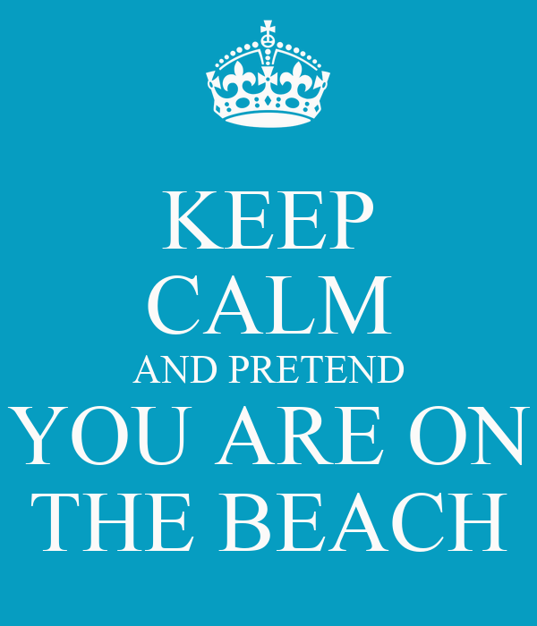 KEEP CALM AND PRETEND YOU ARE ON THE BEACH